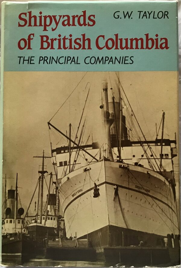 Shipyards of British Columbia. The Principal Companies, by G.W. Taylor.
